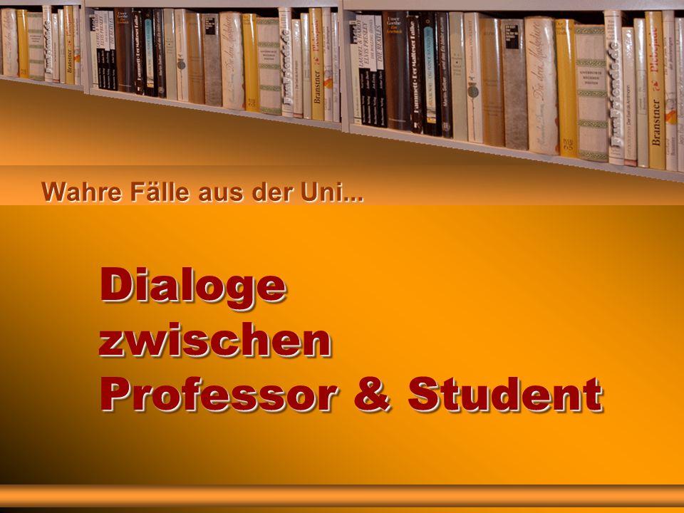 Wahre Fälle aus der Uni... Dialoge zwischen Professor & Student