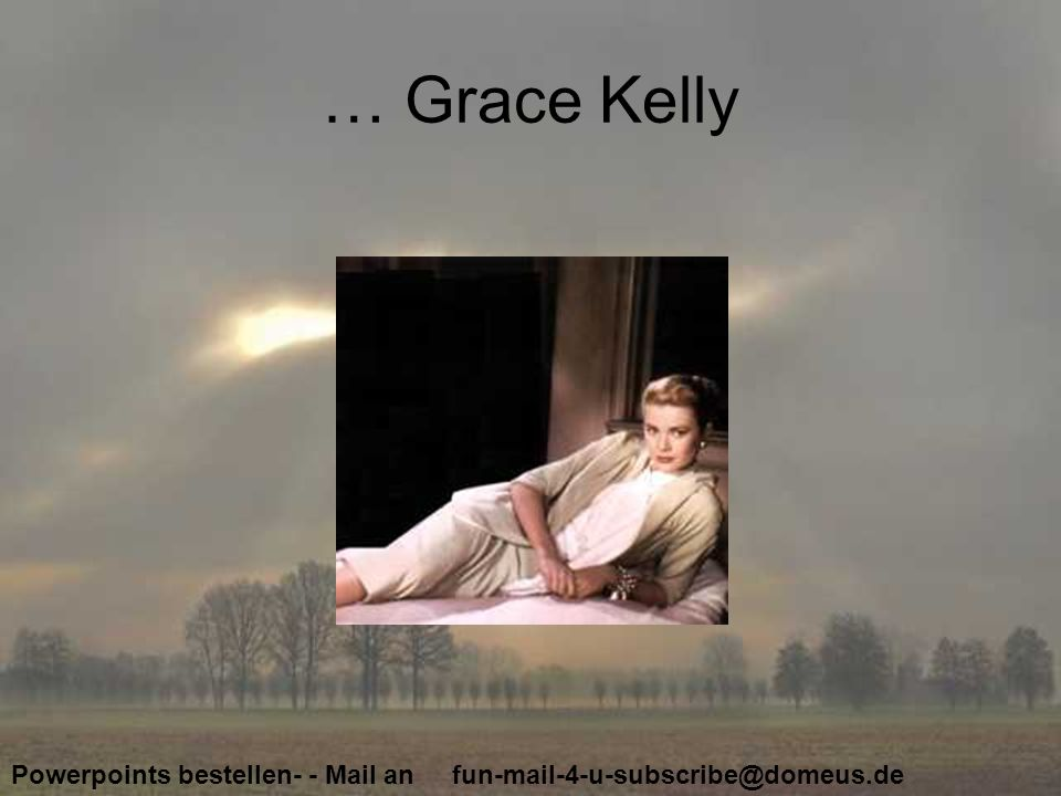 Powerpoints bestellen- - Mail an fun-mail-4-u-subscribe@domeus.de … Grace Kelly