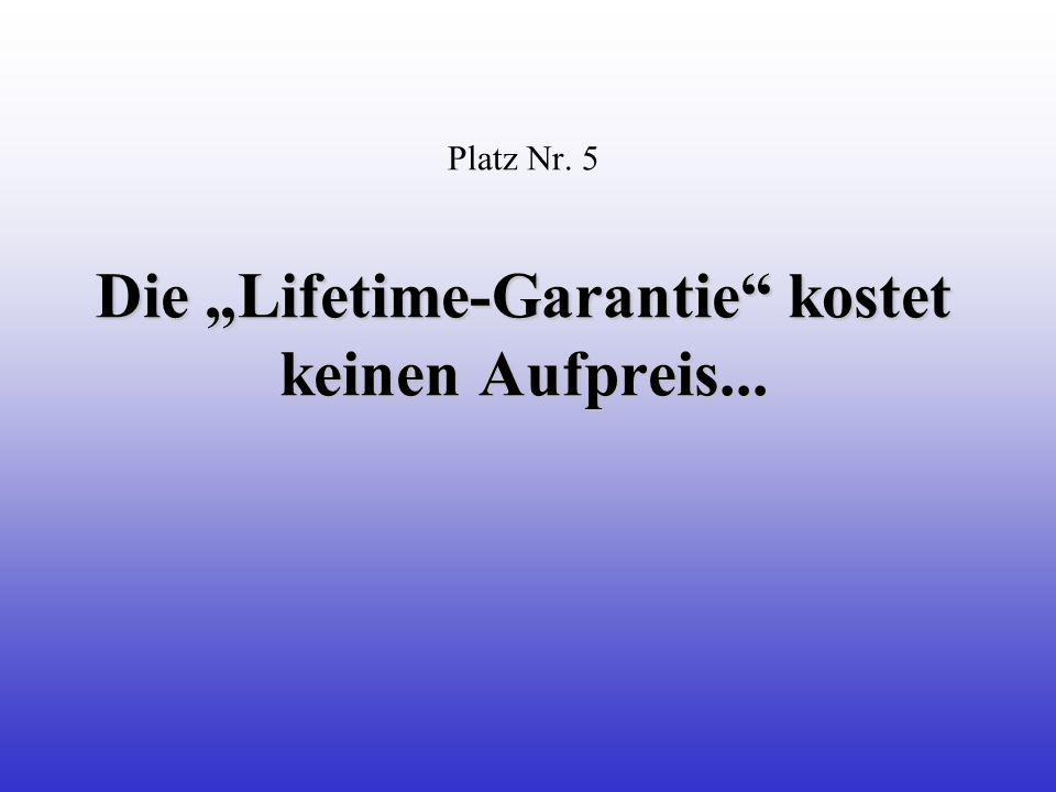 Die Lifetime-Garantie kostet keinen Aufpreis... Platz Nr.