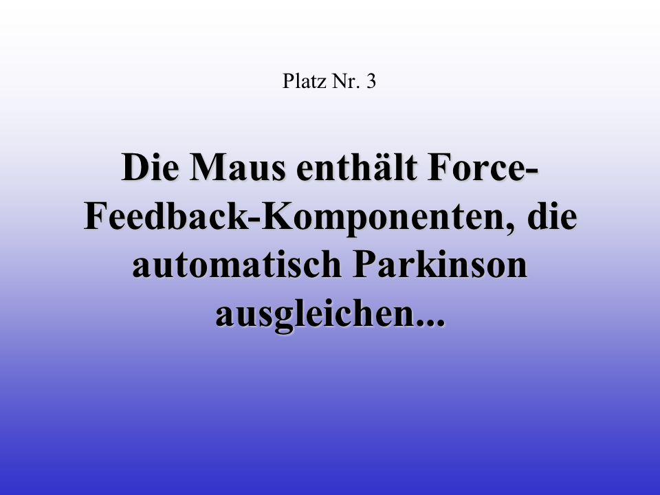 Die Maus enthält Force- Feedback-Komponenten, die automatisch Parkinson ausgleichen...