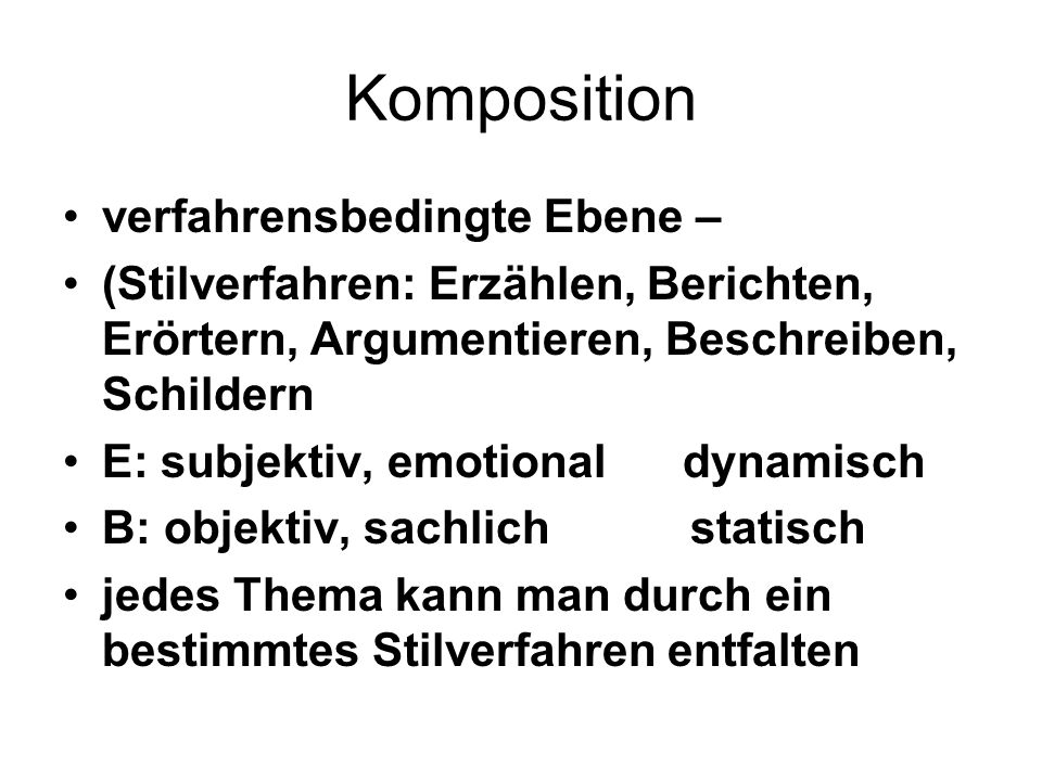 Komposition verfahrensbedingte Ebene – (Stilverfahren: Erzählen, Berichten, Erörtern, Argumentieren, Beschreiben, Schildern E: subjektiv, emotional dynamisch B: objektiv, sachlich statisch jedes Thema kann man durch ein bestimmtes Stilverfahren entfalten