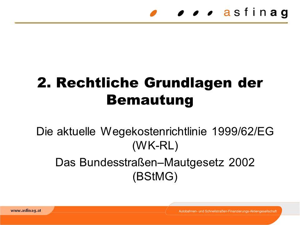 2. Rechtliche Grundlagen der Bemautung Die aktuelle Wegekostenrichtlinie 1999/62/EG (WK-RL) Das Bundesstraßen–Mautgesetz 2002 (BStMG)