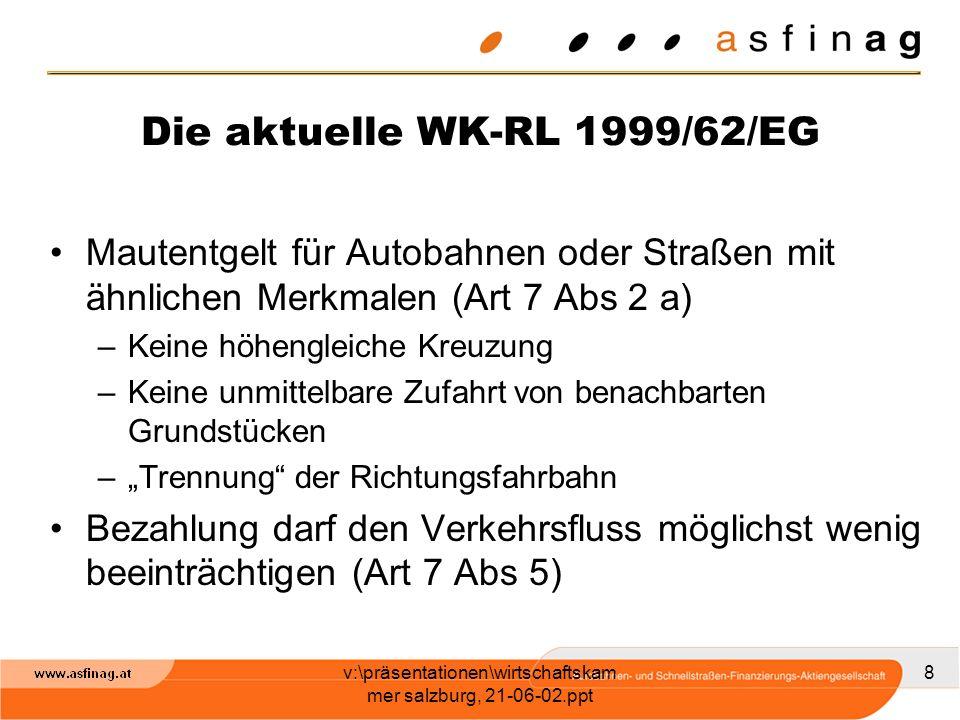 v:\präsentationen\wirtschaftskam mer salzburg, 21-06-02.ppt 9 Die aktuelle WK-RL 1999/62/EG Mautgebühr muss sich an Kosten für Bau, Betrieb, Ausbau des betreffenden Verkehrswegenetz orientieren (Art 7 Abs 9)
