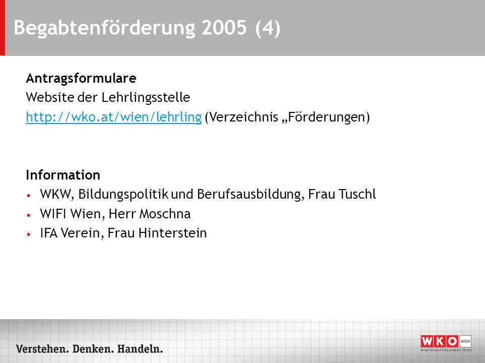 Begabtenförderung 2005 (4) Antragsformulare Website der Lehrlingsstelle http://wko.at/wien/lehrlinghttp://wko.at/wien/lehrling (Verzeichnis Förderunge