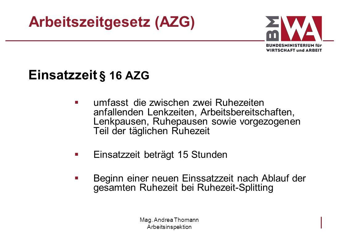 Mag. Andrea Thomann Arbeitsinspektion Arbeitszeitgesetz (AZG) Einsatzzeit § 16 AZG umfasst die zwischen zwei Ruhezeiten anfallenden Lenkzeiten, Arbeit