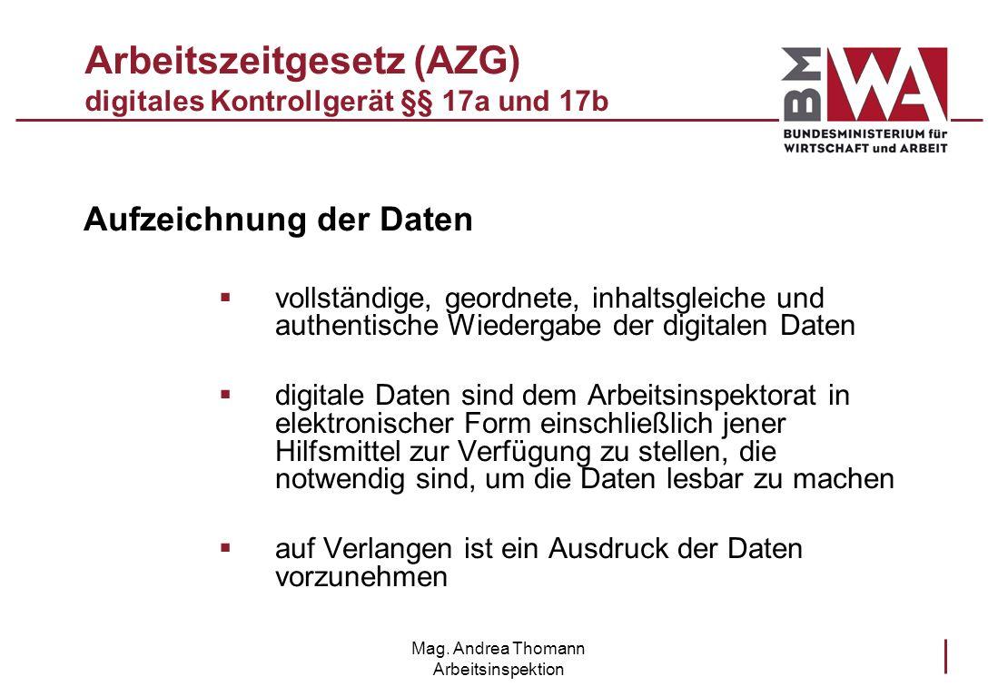 Mag. Andrea Thomann Arbeitsinspektion Arbeitszeitgesetz (AZG) digitales Kontrollgerät §§ 17a und 17b Aufzeichnung der Daten vollständige, geordnete, i