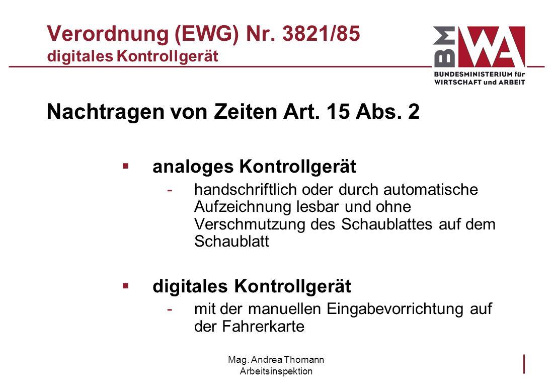 Mag. Andrea Thomann Arbeitsinspektion Verordnung (EWG) Nr. 3821/85 digitales Kontrollgerät Nachtragen von Zeiten Art. 15 Abs. 2 analoges Kontrollgerät