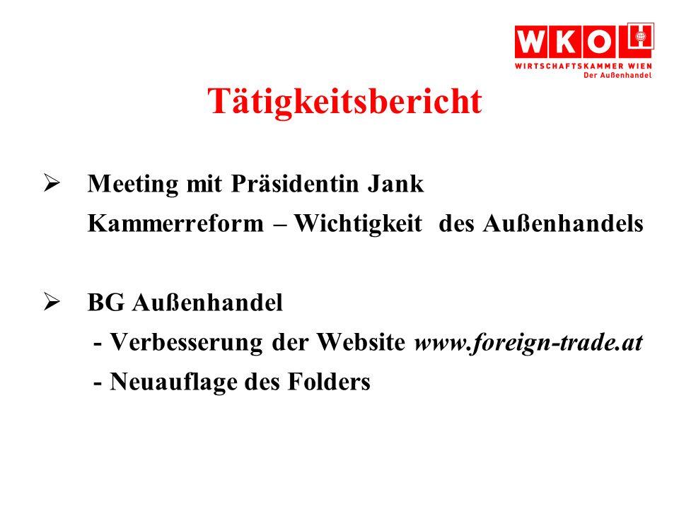 Tätigkeitsbericht Meeting mit Präsidentin Jank Kammerreform – Wichtigkeit des Außenhandels BG Außenhandel - Verbesserung der Website www.foreign-trade.at - Neuauflage des Folders