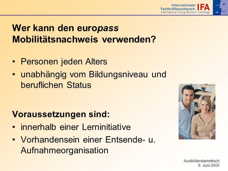 Ausbilderstammtisch 6. Juni 2005 Wer kann den europass Mobilitätsnachweis verwenden? Personen jeden Alters unabhängig vom Bildungsniveau und beruflich
