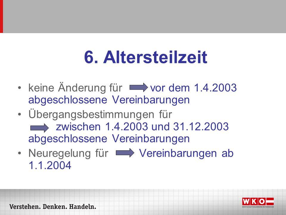 6. Altersteilzeit keine Änderung für vor dem 1.4.2003 abgeschlossene Vereinbarungen Übergangsbestimmungen für zwischen 1.4.2003 und 31.12.2003 abgesch