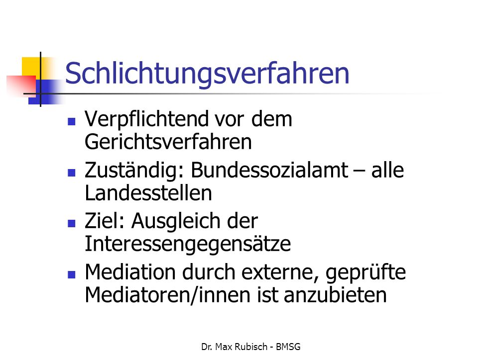Dr. Max Rubisch - BMSG Schlichtungsverfahren Verpflichtend vor dem Gerichtsverfahren Zuständig: Bundessozialamt – alle Landesstellen Ziel: Ausgleich d