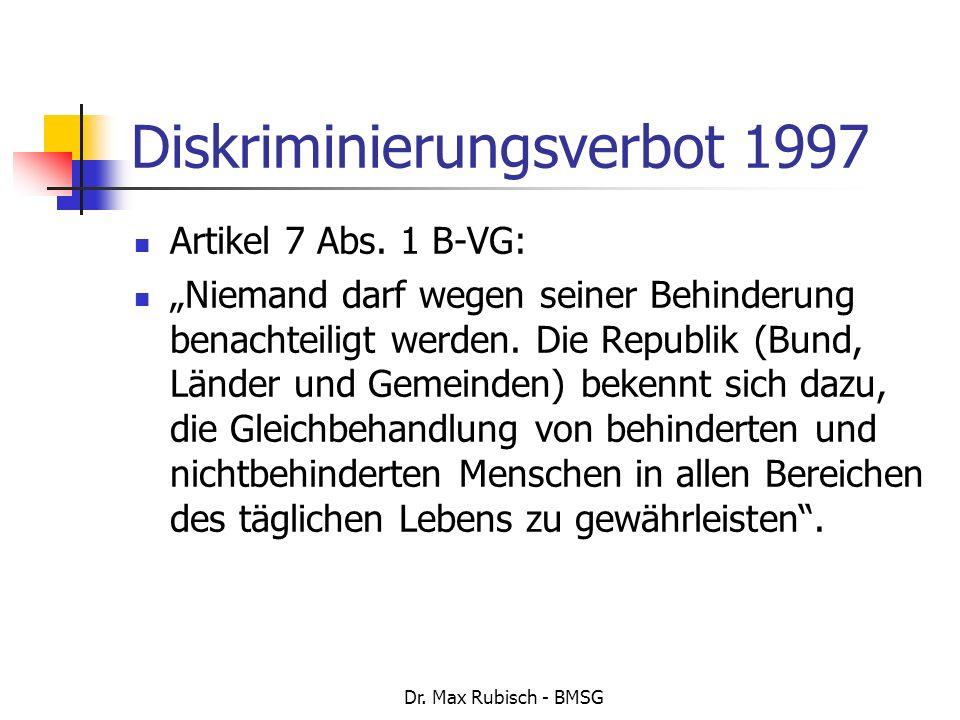 Dr. Max Rubisch - BMSG Diskriminierungsverbot 1997 Artikel 7 Abs. 1 B-VG: Niemand darf wegen seiner Behinderung benachteiligt werden. Die Republik (Bu