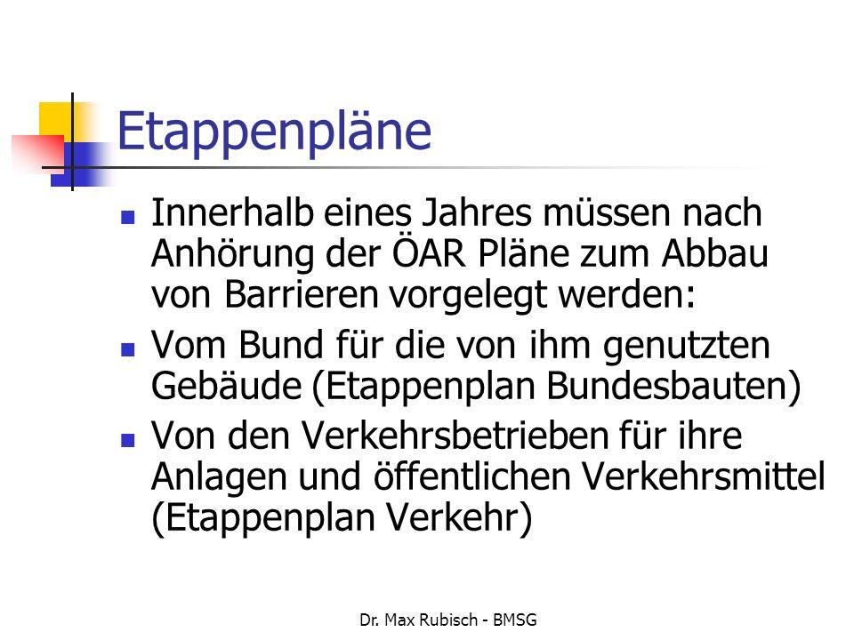 Dr. Max Rubisch - BMSG Etappenpläne Innerhalb eines Jahres müssen nach Anhörung der ÖAR Pläne zum Abbau von Barrieren vorgelegt werden: Vom Bund für d