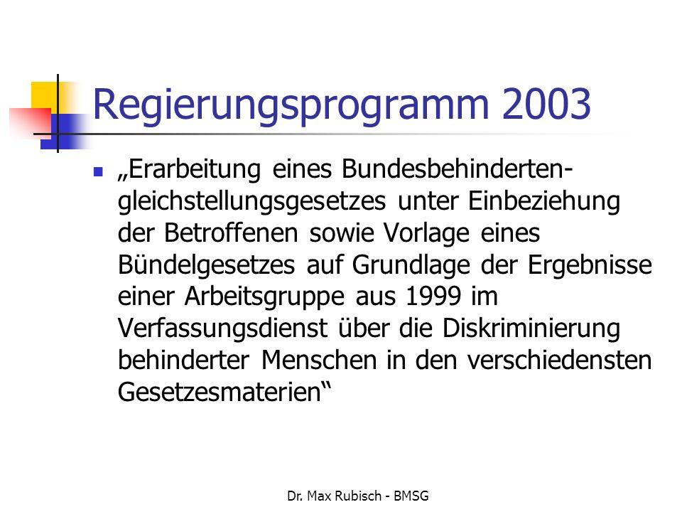 Dr. Max Rubisch - BMSG Regierungsprogramm 2003 Erarbeitung eines Bundesbehinderten- gleichstellungsgesetzes unter Einbeziehung der Betroffenen sowie V