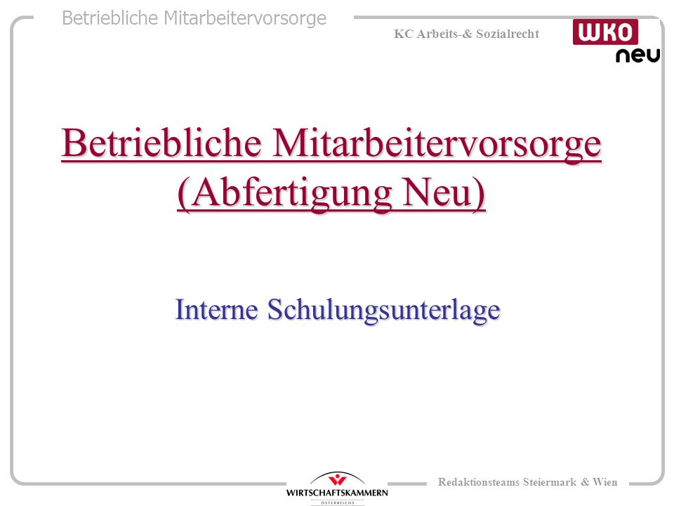 Betriebliche Mitarbeitervorsorge KC Arbeits-& Sozialrecht Redaktionsteams Steiermark & Wien Betriebliche Mitarbeitervorsorge (Abfertigung Neu) Interne Schulungsunterlage