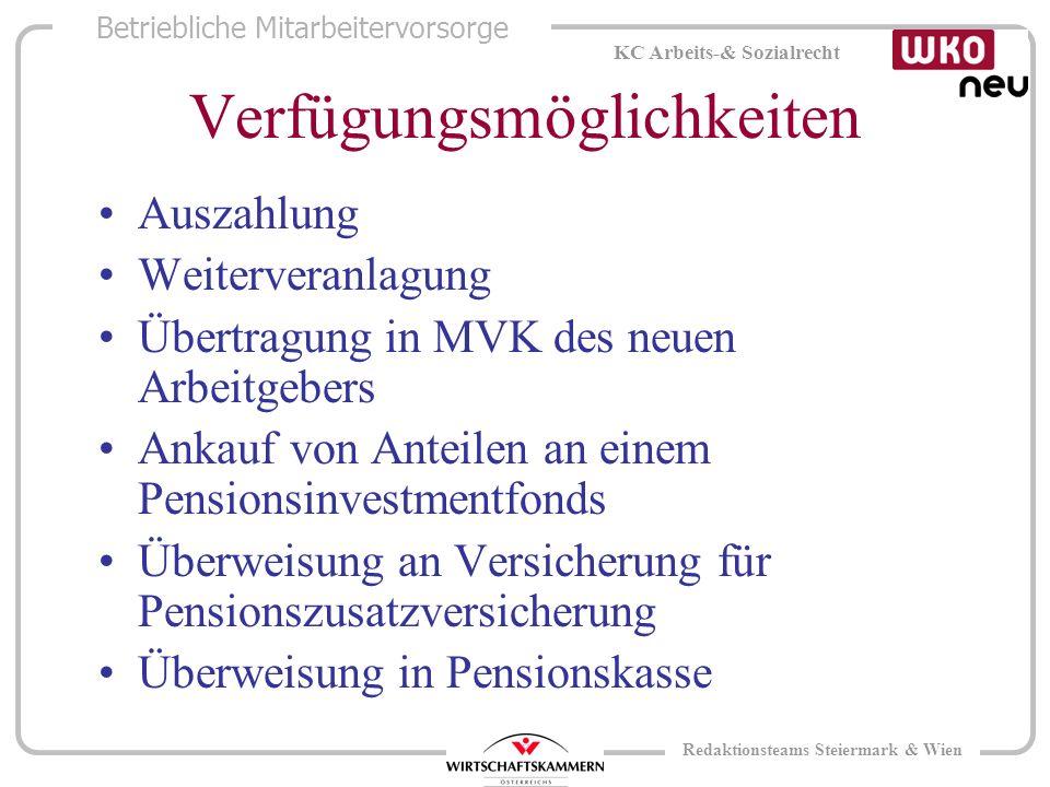 Betriebliche Mitarbeitervorsorge KC Arbeits-& Sozialrecht Redaktionsteams Steiermark & Wien Verfügungsmöglichkeiten Auszahlung Weiterveranlagung Übertragung in MVK des neuen Arbeitgebers Ankauf von Anteilen an einem Pensionsinvestmentfonds Überweisung an Versicherung für Pensionszusatzversicherung Überweisung in Pensionskasse