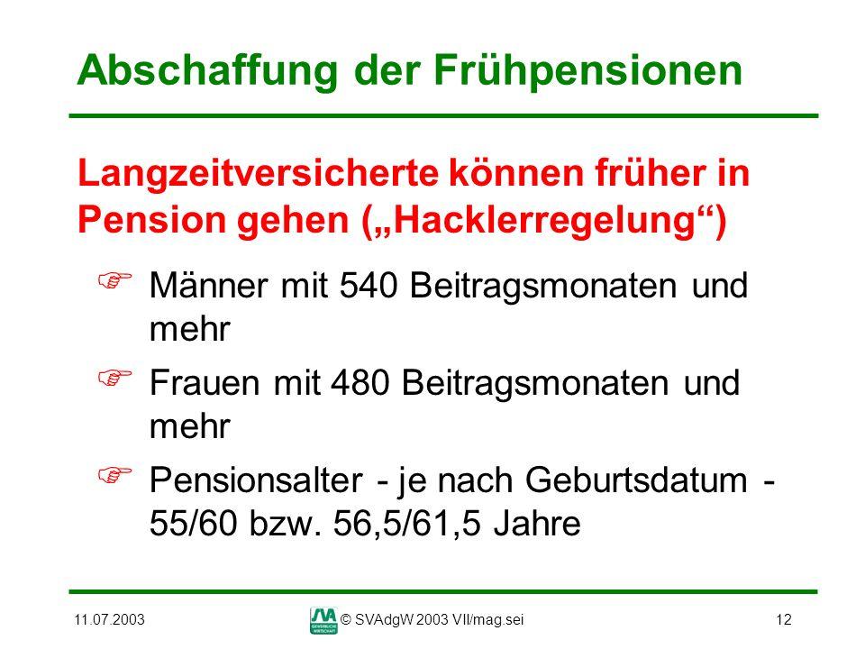11.07.2003© SVAdgW 2003 VII/mag.sei12 Abschaffung der Frühpensionen Langzeitversicherte können früher in Pension gehen (Hacklerregelung) Männer mit 54