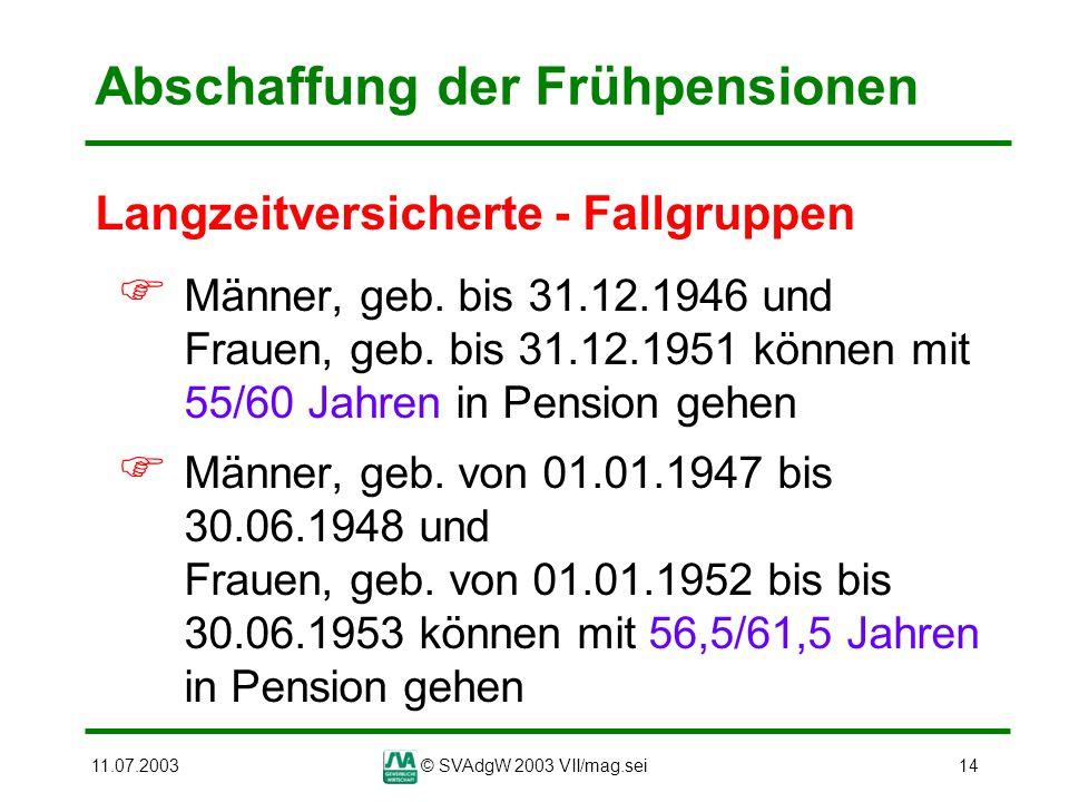 11.07.2003© SVAdgW 2003 VII/mag.sei14 Abschaffung der Frühpensionen Langzeitversicherte - Fallgruppen Männer, geb. bis 31.12.1946 und Frauen, geb. bis
