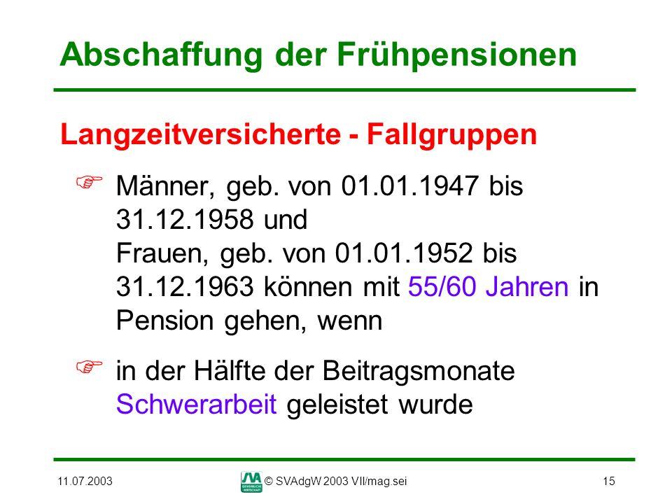11.07.2003© SVAdgW 2003 VII/mag.sei15 Abschaffung der Frühpensionen Langzeitversicherte - Fallgruppen Männer, geb. von 01.01.1947 bis 31.12.1958 und F