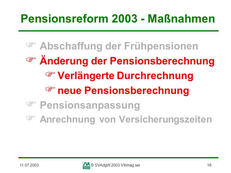 11.07.2003© SVAdgW 2003 VII/mag.sei16 Pensionsreform 2003 - Maßnahmen Abschaffung der Frühpensionen Änderung der Pensionsberechnung Verlängerte Durchr