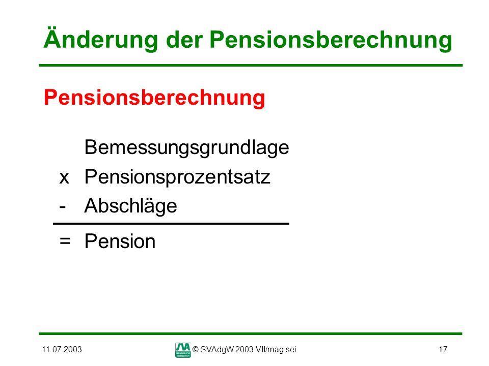 11.07.2003© SVAdgW 2003 VII/mag.sei17 Änderung der Pensionsberechnung Pensionsberechnung Bemessungsgrundlage xPensionsprozentsatz - Abschläge = Pensio