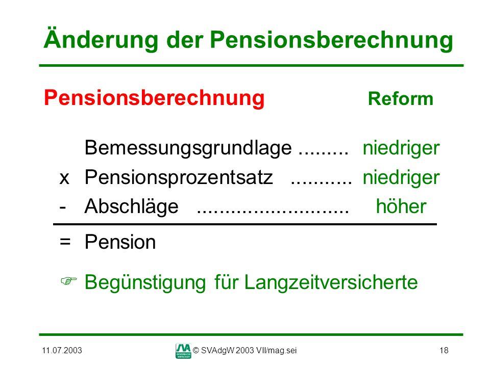 11.07.2003© SVAdgW 2003 VII/mag.sei18 Änderung der Pensionsberechnung Pensionsberechnung Reform Bemessungsgrundlage......... niedriger xPensionsprozen
