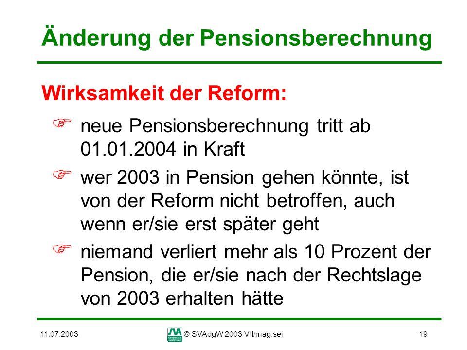 11.07.2003© SVAdgW 2003 VII/mag.sei19 Änderung der Pensionsberechnung Wirksamkeit der Reform: neue Pensionsberechnung tritt ab 01.01.2004 in Kraft wer