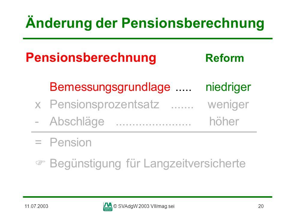 11.07.2003© SVAdgW 2003 VII/mag.sei20 Änderung der Pensionsberechnung Pensionsberechnung Reform Bemessungsgrundlage..... niedriger xPensionsprozentsat