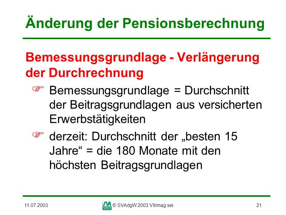 11.07.2003© SVAdgW 2003 VII/mag.sei21 Änderung der Pensionsberechnung Bemessungsgrundlage - Verlängerung der Durchrechnung Bemessungsgrundlage = Durch