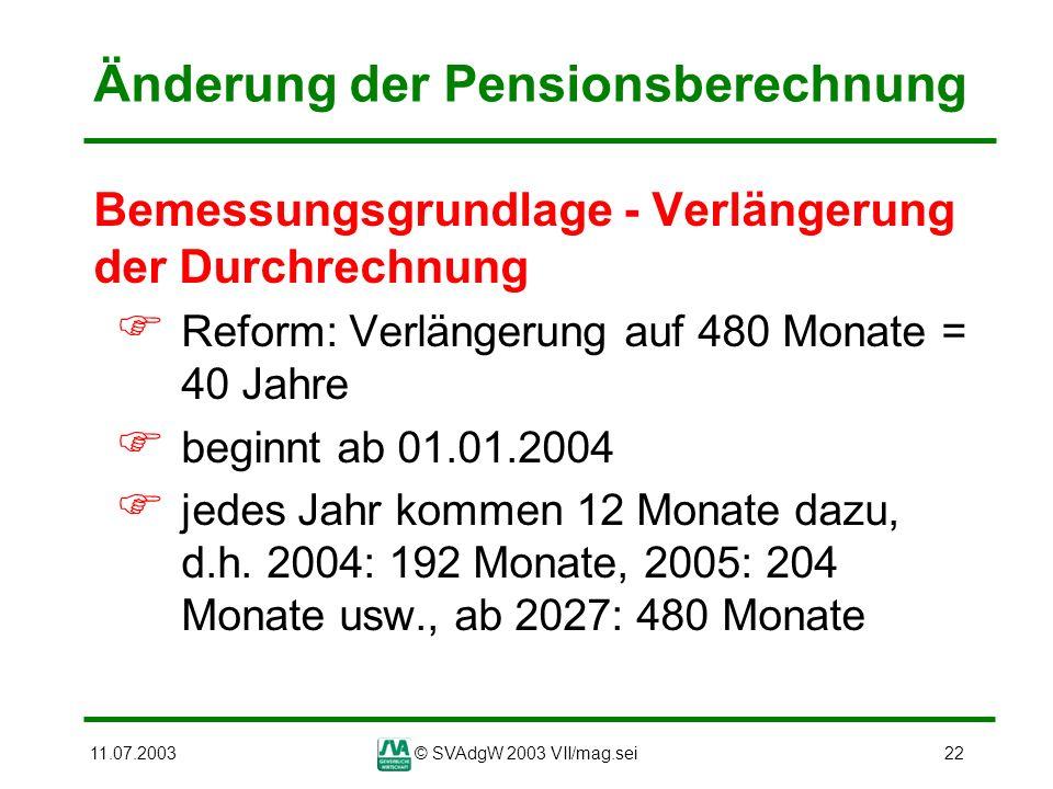 11.07.2003© SVAdgW 2003 VII/mag.sei22 Änderung der Pensionsberechnung Bemessungsgrundlage - Verlängerung der Durchrechnung Reform: Verlängerung auf 48