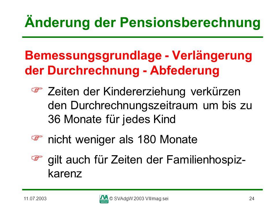 11.07.2003© SVAdgW 2003 VII/mag.sei24 Änderung der Pensionsberechnung Bemessungsgrundlage - Verlängerung der Durchrechnung - Abfederung Zeiten der Kin