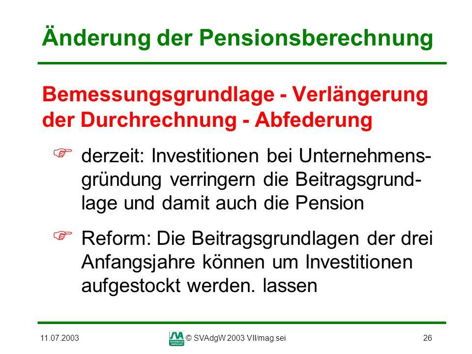 11.07.2003© SVAdgW 2003 VII/mag.sei26 Änderung der Pensionsberechnung Bemessungsgrundlage - Verlängerung der Durchrechnung - Abfederung derzeit: Inves