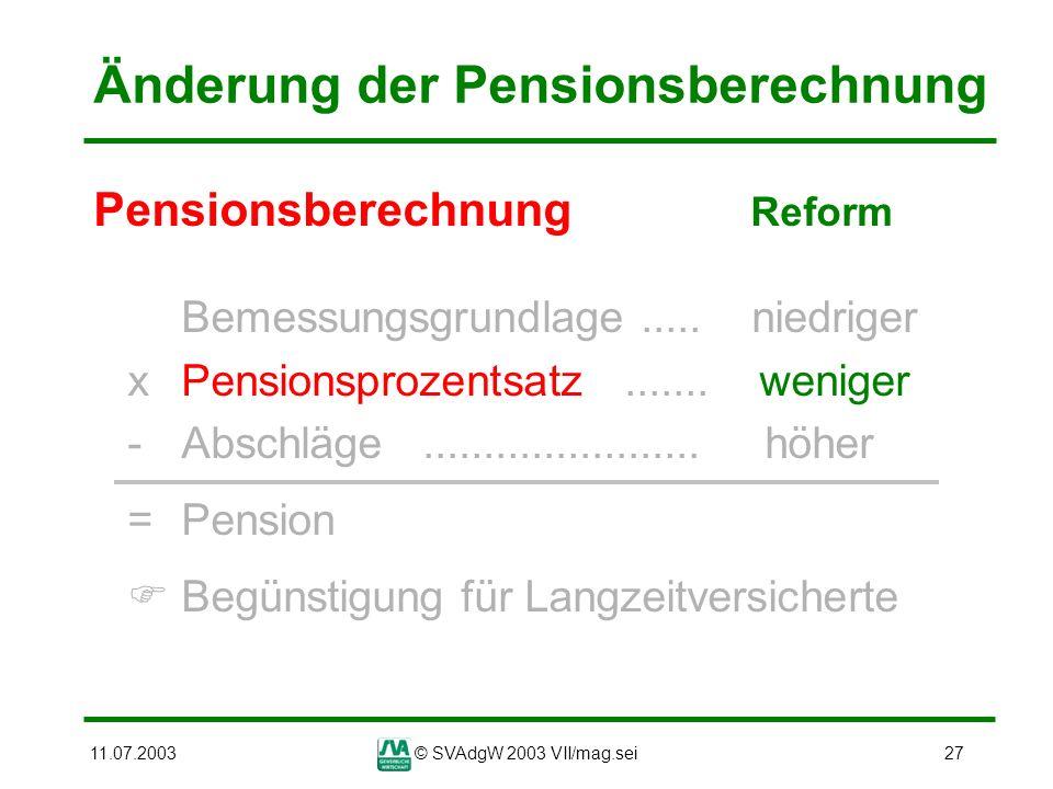 11.07.2003© SVAdgW 2003 VII/mag.sei27 Änderung der Pensionsberechnung Pensionsberechnung Reform Bemessungsgrundlage..... niedriger xPensionsprozentsat