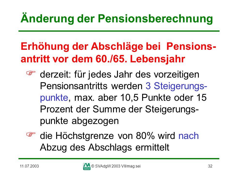 11.07.2003© SVAdgW 2003 VII/mag.sei32 Änderung der Pensionsberechnung Erhöhung der Abschläge bei Pensions- antritt vor dem 60./65. Lebensjahr derzeit: