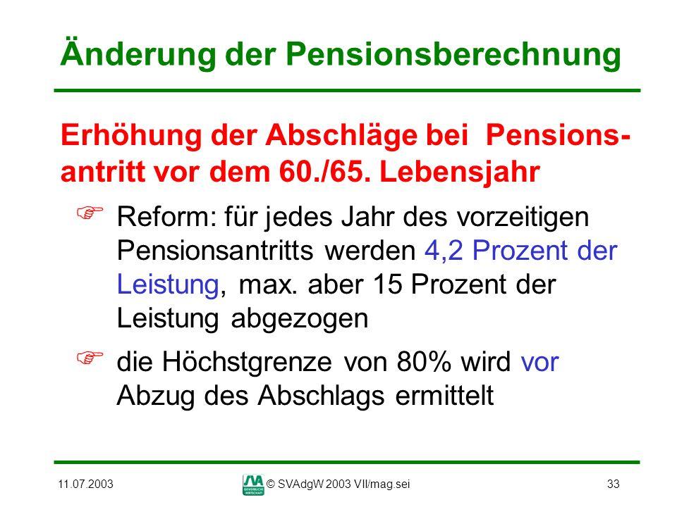 11.07.2003© SVAdgW 2003 VII/mag.sei33 Änderung der Pensionsberechnung Erhöhung der Abschläge bei Pensions- antritt vor dem 60./65. Lebensjahr Reform: