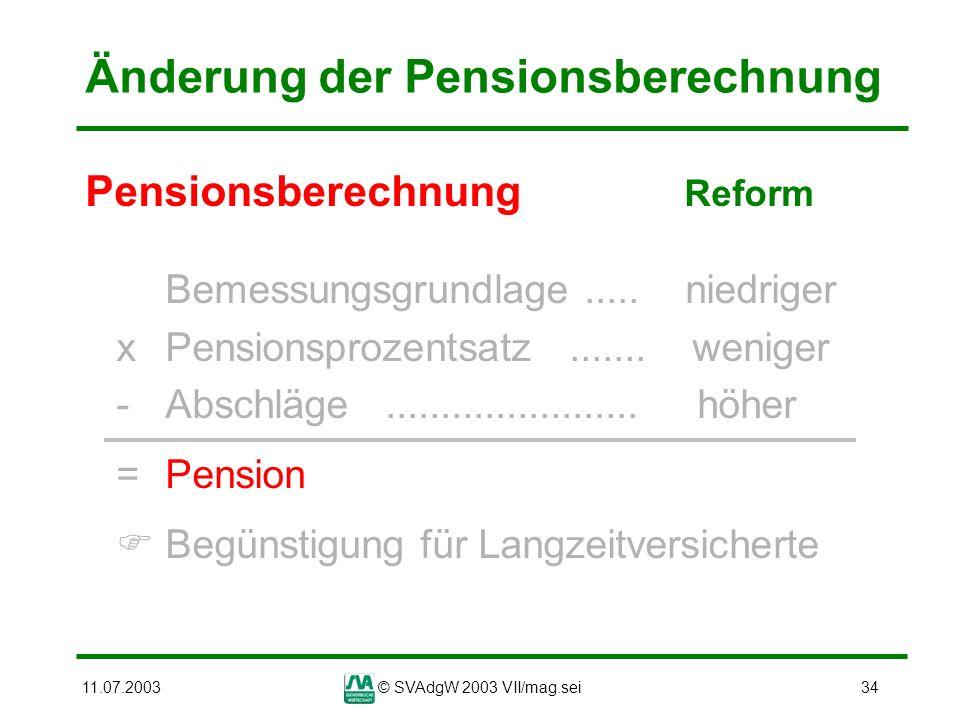 11.07.2003© SVAdgW 2003 VII/mag.sei34 Änderung der Pensionsberechnung Pensionsberechnung Reform Bemessungsgrundlage..... niedriger xPensionsprozentsat