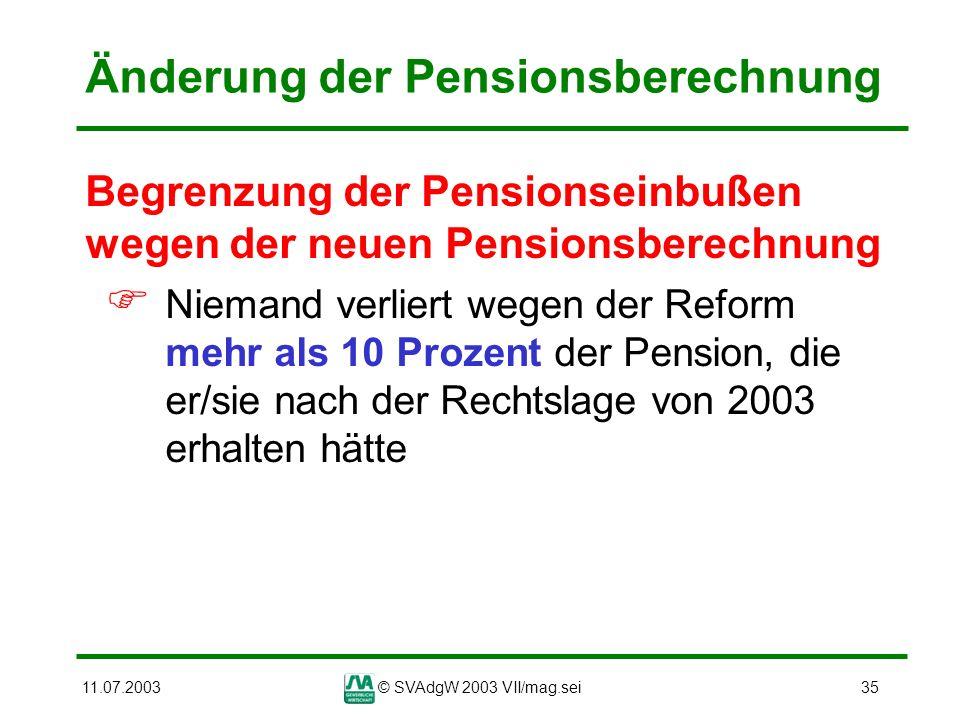 11.07.2003© SVAdgW 2003 VII/mag.sei35 Änderung der Pensionsberechnung Begrenzung der Pensionseinbußen wegen der neuen Pensionsberechnung Niemand verli