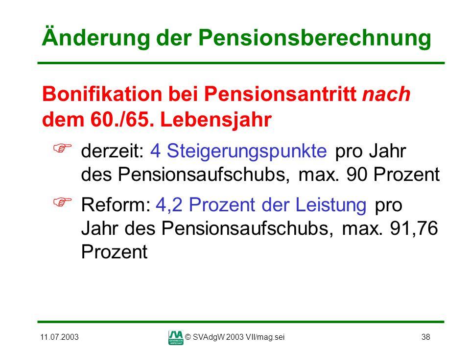 11.07.2003© SVAdgW 2003 VII/mag.sei38 Änderung der Pensionsberechnung Bonifikation bei Pensionsantritt nach dem 60./65. Lebensjahr derzeit: 4 Steigeru