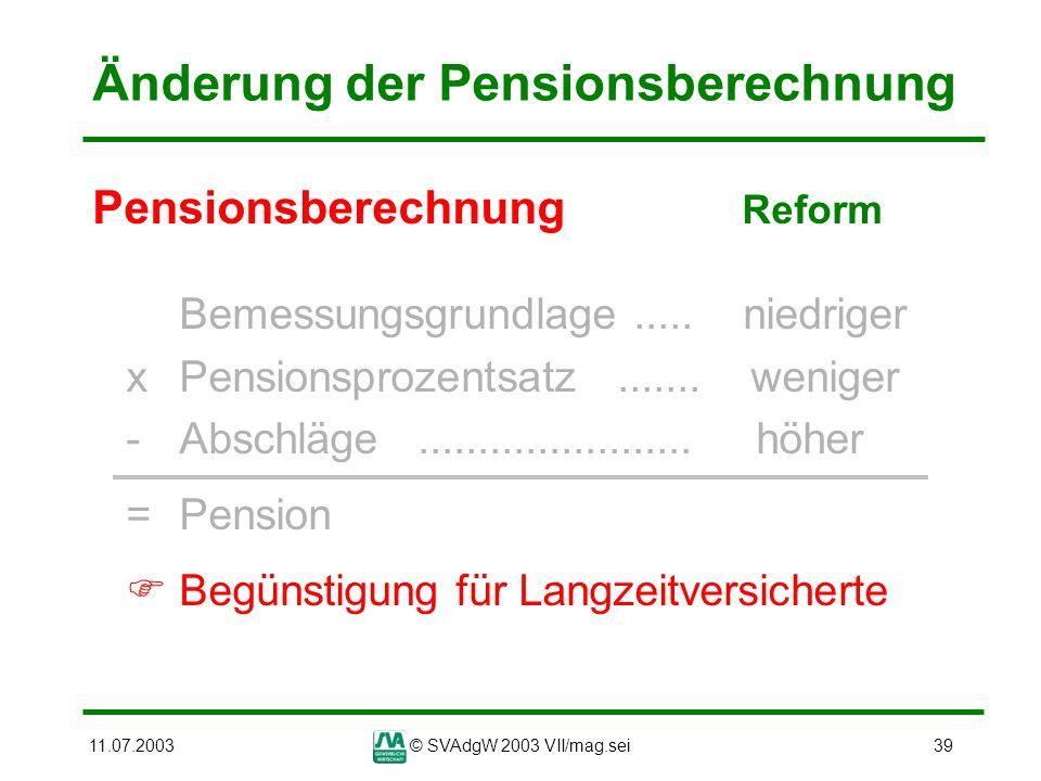 11.07.2003© SVAdgW 2003 VII/mag.sei39 Änderung der Pensionsberechnung Pensionsberechnung Reform Bemessungsgrundlage..... niedriger xPensionsprozentsat