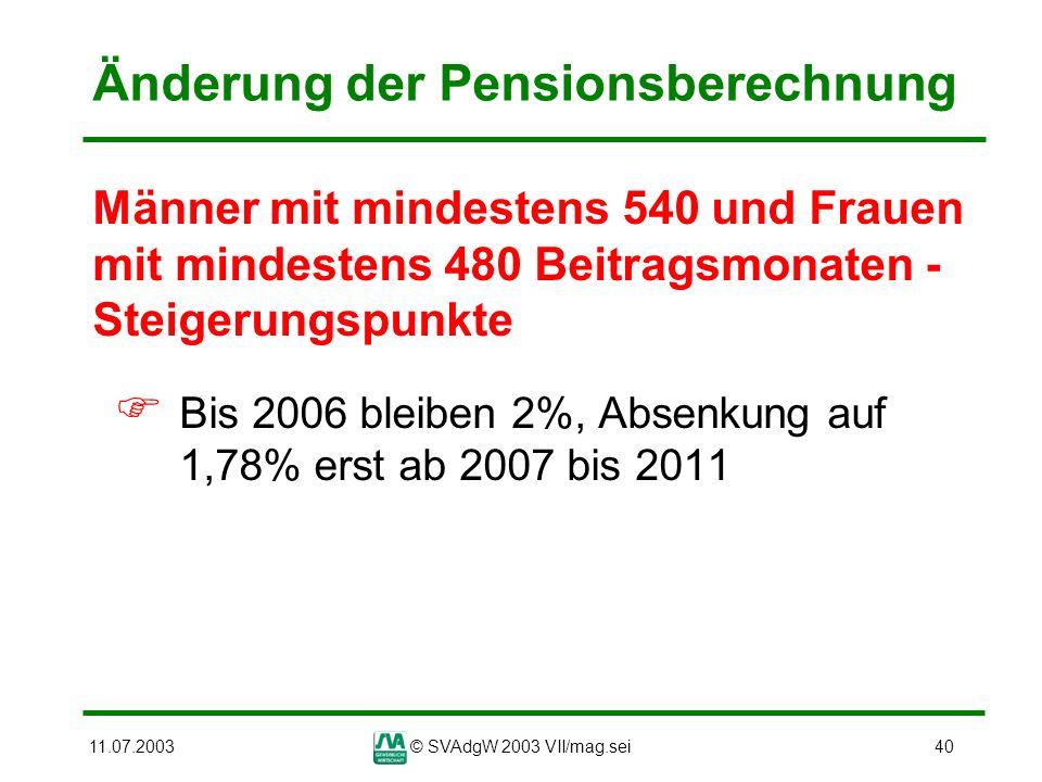 11.07.2003© SVAdgW 2003 VII/mag.sei40 Änderung der Pensionsberechnung Männer mit mindestens 540 und Frauen mit mindestens 480 Beitragsmonaten - Steige