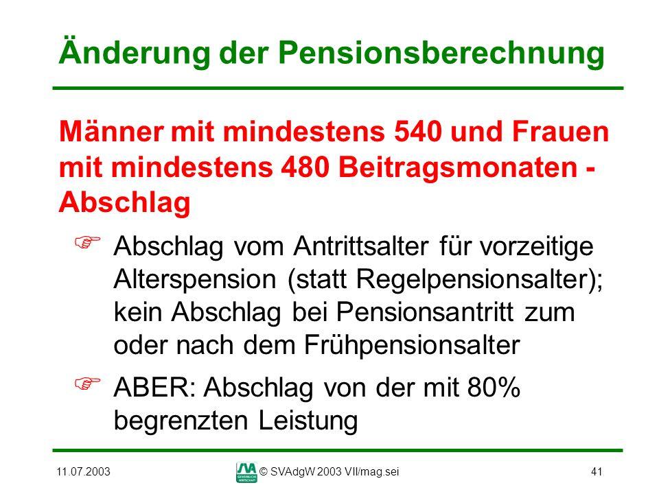 11.07.2003© SVAdgW 2003 VII/mag.sei41 Änderung der Pensionsberechnung Männer mit mindestens 540 und Frauen mit mindestens 480 Beitragsmonaten - Abschl