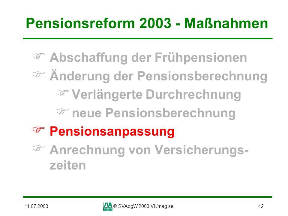 11.07.2003© SVAdgW 2003 VII/mag.sei42 Pensionsreform 2003 - Maßnahmen Abschaffung der Frühpensionen Änderung der Pensionsberechnung Verlängerte Durchr