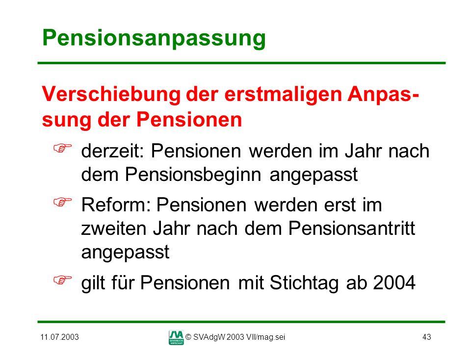 11.07.2003© SVAdgW 2003 VII/mag.sei43 Pensionsanpassung Verschiebung der erstmaligen Anpas- sung der Pensionen derzeit: Pensionen werden im Jahr nach