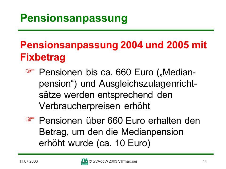 11.07.2003© SVAdgW 2003 VII/mag.sei44 Pensionsanpassung Pensionsanpassung 2004 und 2005 mit Fixbetrag Pensionen bis ca. 660 Euro (Median- pension) und
