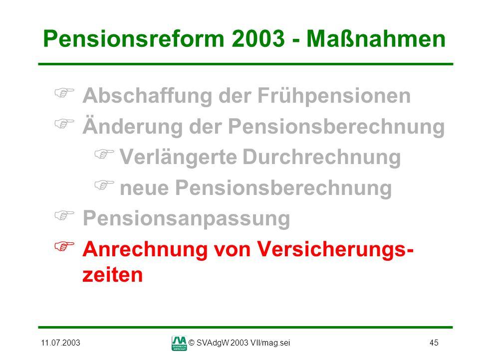 11.07.2003© SVAdgW 2003 VII/mag.sei45 Pensionsreform 2003 - Maßnahmen Abschaffung der Frühpensionen Änderung der Pensionsberechnung Verlängerte Durchr