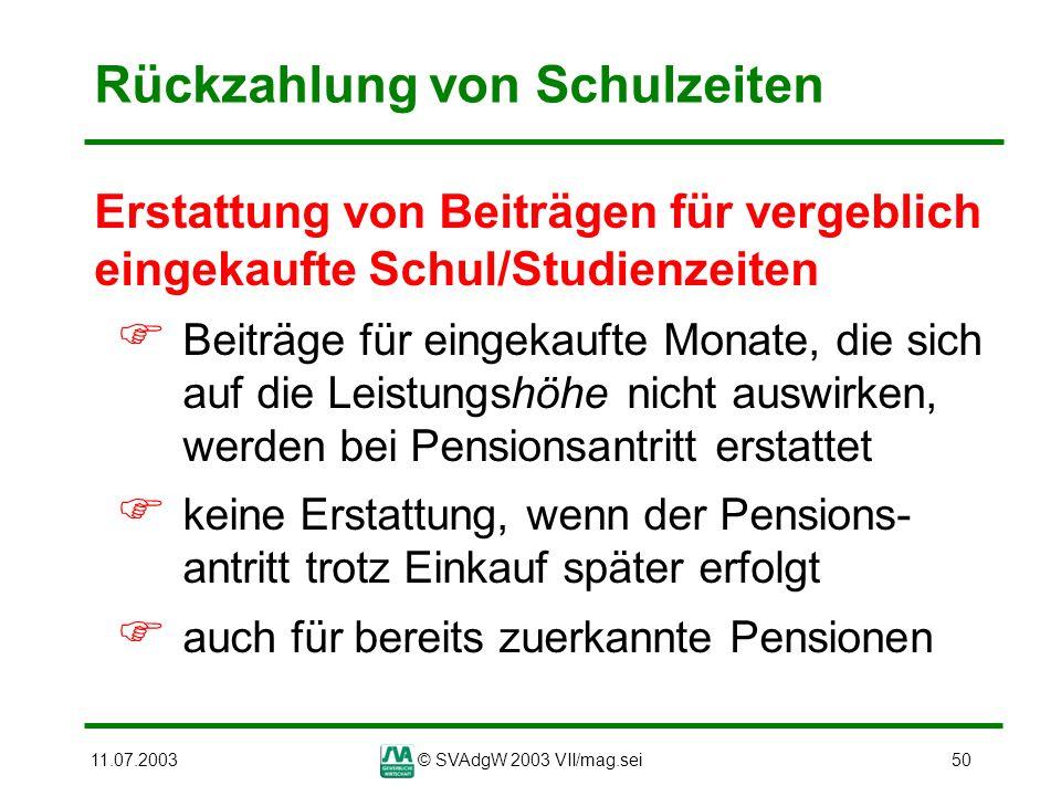 11.07.2003© SVAdgW 2003 VII/mag.sei50 Rückzahlung von Schulzeiten Erstattung von Beiträgen für vergeblich eingekaufte Schul/Studienzeiten Beiträge für