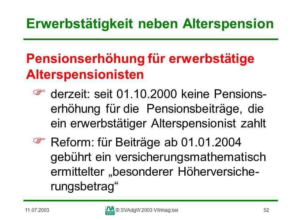11.07.2003© SVAdgW 2003 VII/mag.sei52 Erwerbstätigkeit neben Alterspension Pensionserhöhung für erwerbstätige Alterspensionisten derzeit: seit 01.10.2