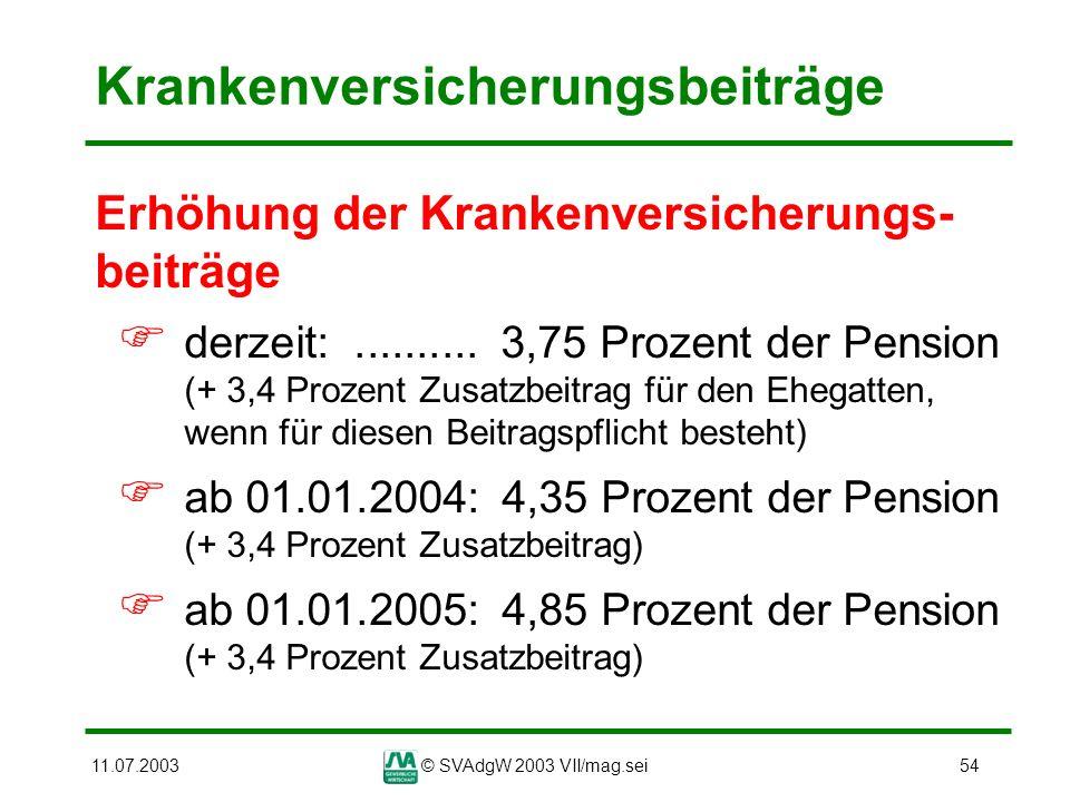 11.07.2003© SVAdgW 2003 VII/mag.sei54 Krankenversicherungsbeiträge Erhöhung der Krankenversicherungs- beiträge derzeit:.......... 3,75 Prozent der Pen
