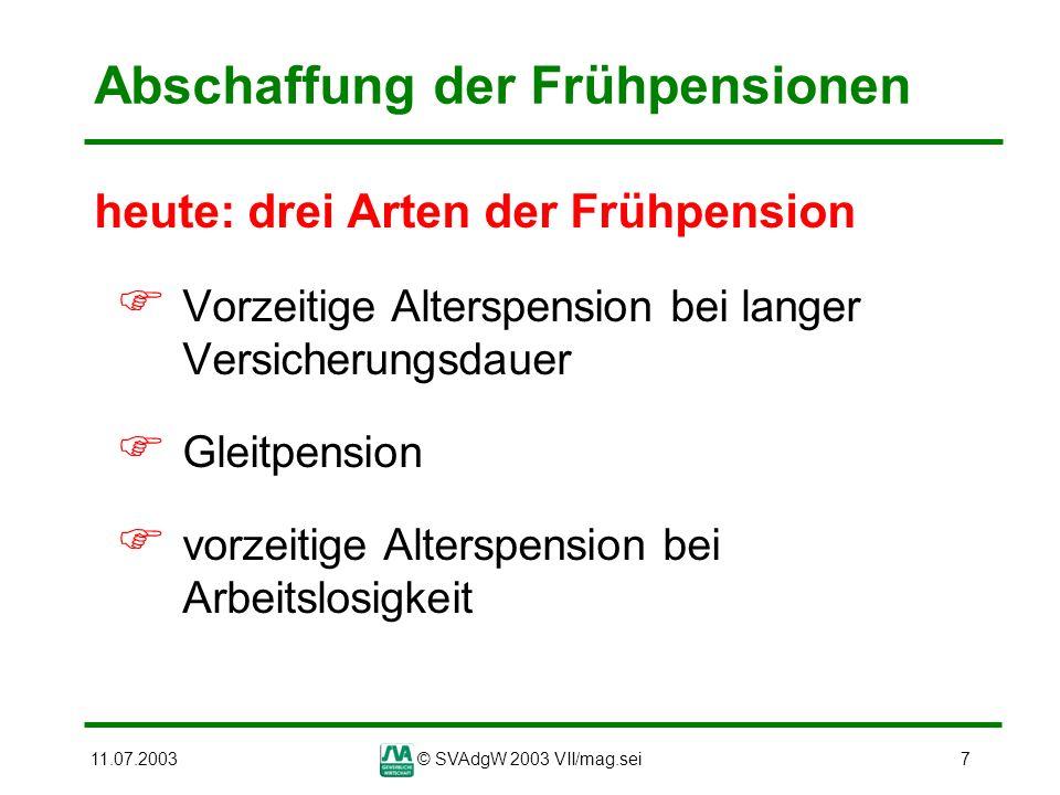 11.07.2003© SVAdgW 2003 VII/mag.sei7 Abschaffung der Frühpensionen heute: drei Arten der Frühpension Vorzeitige Alterspension bei langer Versicherungs
