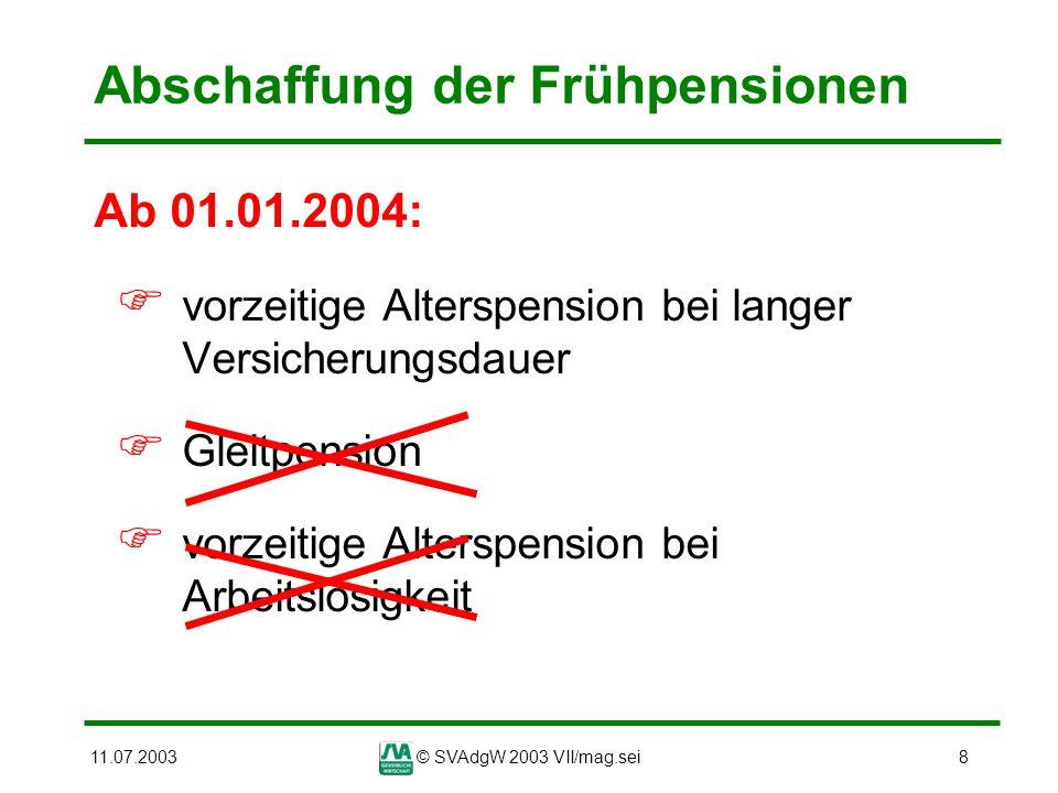 11.07.2003© SVAdgW 2003 VII/mag.sei8 Abschaffung der Frühpensionen Ab 01.01.2004: vorzeitige Alterspension bei langer Versicherungsdauer Gleitpension